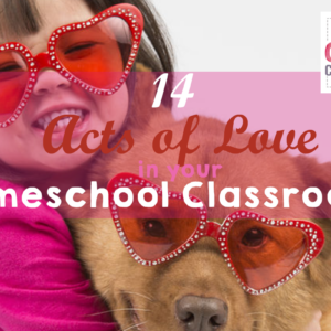14 Acts of Love for your Homeschool Classroom